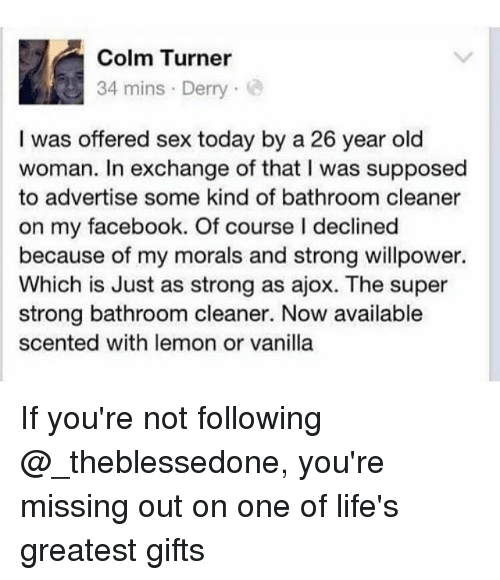 womanizer: Colm Turner  34 mins Derry  I was offered sex today by a 26 year old  woman. In exchange of that I was supposed  to advertise some kind of bathroom cleaner  on my facebook. Of course I declined  because of my morals and strong willpower.  Which is Just as strong as ajox. The super  strong bathroom cleaner. Now available  scented with lemon or vanilla If you're not following @_theblessedone, you're missing out on one of life's greatest gifts