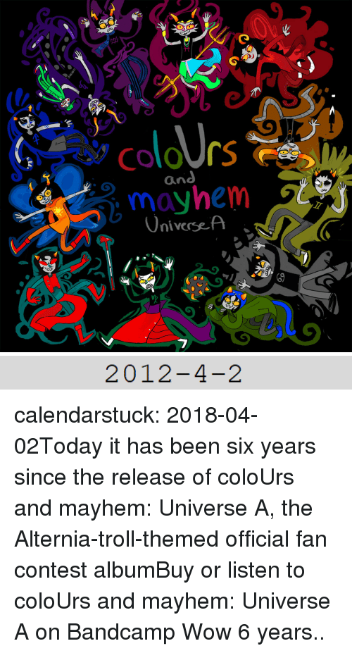 colo: Colo rs  mayhem s  niversef   2012-4-2 calendarstuck:  2018-04-02Today it has been six years since the release of coloUrs and mayhem: Universe A, the Alternia-troll-themed official fan contest albumBuy or listen to coloUrs and mayhem: Universe A on Bandcamp  Wow 6 years..