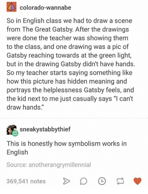 """Teacher, The Great Gatsby, and Wannabe: colorado-wannabe  So in English class we had to draw a scene  from The Great Gatsby. After the drawing:s  were done the teacher was showing themm  to the class, and one drawing was a pic of  Gatsby reaching towards at the green light,  but in the drawing Gatsby didn't have hands.  So my teacher starts saying something like  how this picture has hidden meaning and  portrays the helplessness Gatsby feels, and  the kid next to me just casually says """"l can't  draw hands.""""  sneakystabbythief  This is honestly how symbolism works in  English  Source: anotherangrymillennial  369,541 notes"""