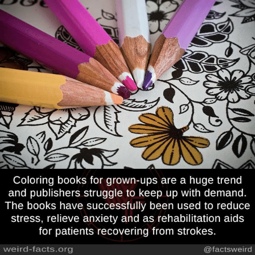 Books, Facts, and Memes: Coloring books for grown-ups are a huge trend  and publishers struggle to keep up with demand.  The books have successfully been used to reduce  stress, relieve anxiety and as rehabilitation aids  for patients recovering from strokes.  weird-facts.org  @factsweird
