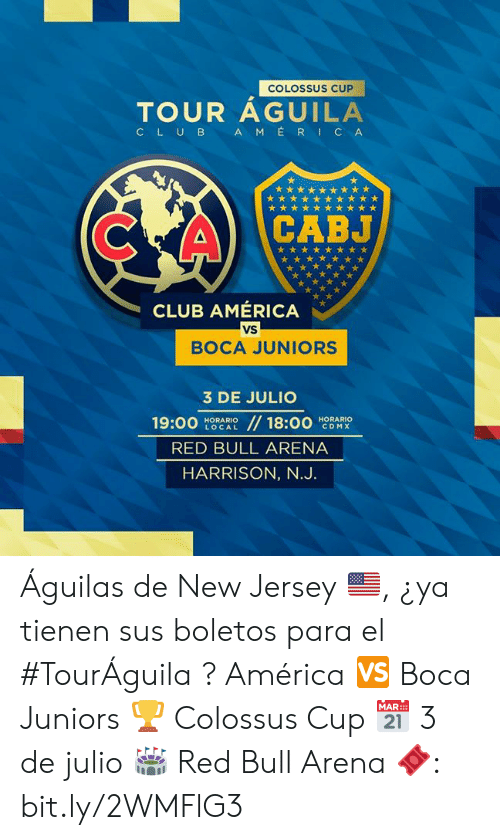 Aguilas: COLOSSUS CUP  TOUR AGUILA  AMERICA  CLUB  CABJ  CLUB AMÉRICA  VS  BOCA JUNIORS  3 DE JULIO  //18:00  19:00  HORARIO  LOCAL  HORARIO  CDMX  RED BULL ARENA  HARRISON, N.J. Águilas de New Jersey 🇺🇸, ¿ya tienen sus boletos para el #TourÁguila ?   América 🆚 Boca Juniors 🏆 Colossus Cup 📅 3 de julio 🏟 Red Bull Arena  🎟: bit.ly/2WMFlG3
