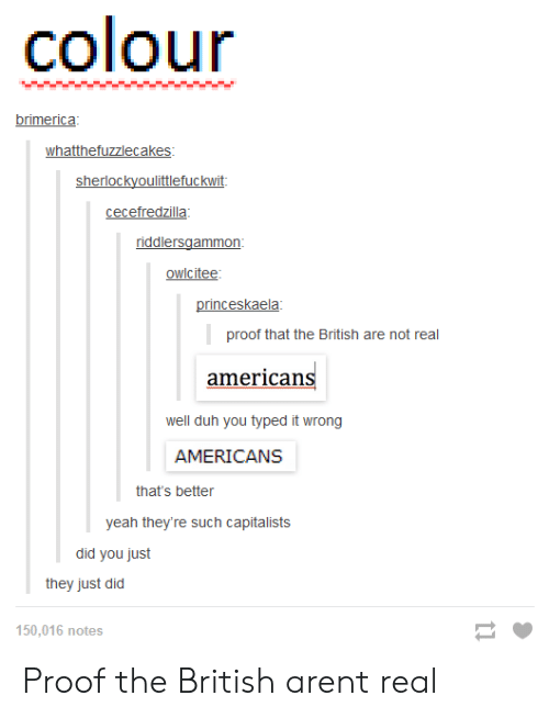 Yeah, British, and Proof: colour  brimerica  whatthefuzzlecakes  sherlockyoulittlefuckwit:  cecefredzilla  owlcitee  princeskaela  proof that the British are not real  americans  well duh you typed it wrong  AMERICANS  that's better  yeah they're such capitalists  they just did  150,016 notes Proof the British arent real