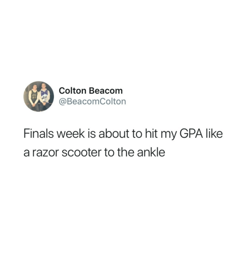 Finals, Scooter, and Gpa: Colton Beacom  @BeacomColton  Finals week is about to hit my GPA like  a razor scooter to the ankle