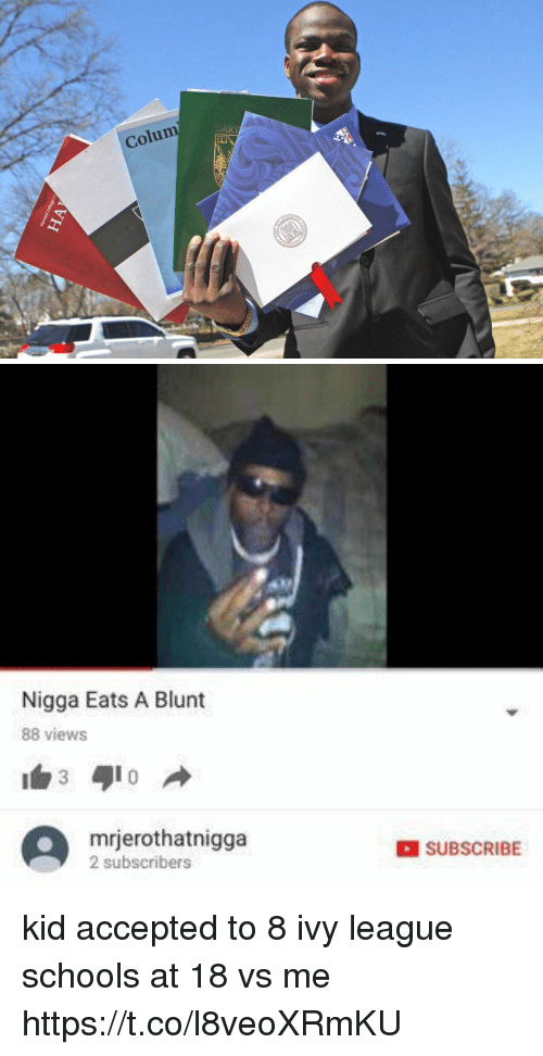 Funny, Accepted, and League: Colum  VH   Nigga Eats A Blunt  88 views  A 2 subscribers  mrjerothatnigga  SUBSCRIBE kid accepted to 8 ivy league schools at 18 vs me https://t.co/l8veoXRmKU