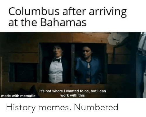 Its Not: Columbus after arriving  at the Bahamas  It's not where I wanted to be, but I can  work with this  made with mematic History memes. Numbered