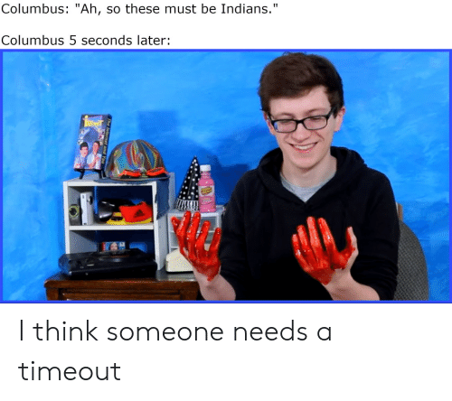"""columbus: Columbus: """"Ah, so these must be Indians.""""  Columbus 5 seconds later: I think someone needs a timeout"""