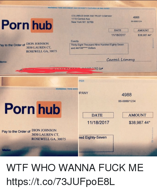 Anaconda, New York, and Porn Hub: COLUMBUS BANK AND TRUST COMPANY  1110 Central Ave  New York NY 32789  4988  88-8888/1234  Porn hub  AMOUNT ]  $38,987.44*  DATE  11/18/2017  Exactly  ay  to the Order of DION JOHNSON  Thirty-Eight Thousand Nine Hundred Eighty-Seven  3030 LAUREN CT  ROSEWELL GA, 30075  and 44/100* Dollars  Caroal Lemmy  Memo:  PER  WARNING: THIS DOC  PANY  4988  88-8888/1234  Porn hub DAAMOUNT  11/18/2017  $38,987.44*  Pay to the Order of DION JOHNSON  3030 LAUREN CT.  ROSEWELL GA, 30075  red Eighty-Seven  Memo: WTF WHO WANNA FUCK ME https://t.co/73JUFpoE8L