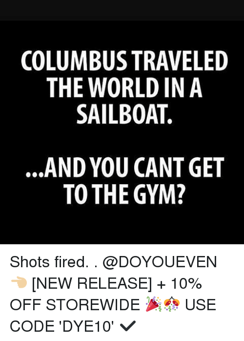 Columbusing: COLUMBUS TRAVELED  THE WORLD IN A  SAILBOAT.  AND YOU CANT GET  TO THE GYM? Shots fired. . @DOYOUEVEN 👈🏼 [NEW RELEASE] + 10% OFF STOREWIDE 🎉🎊 USE CODE 'DYE10' ✔️