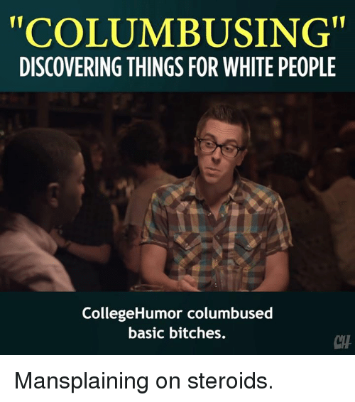 """Memes, White People, and White: """"COLUMBUSING  DISCOVERING THINGS FOR WHITE PEOPLE  CollegeHumor columbused  basic bitches.  CTH Mansplaining on steroids."""
