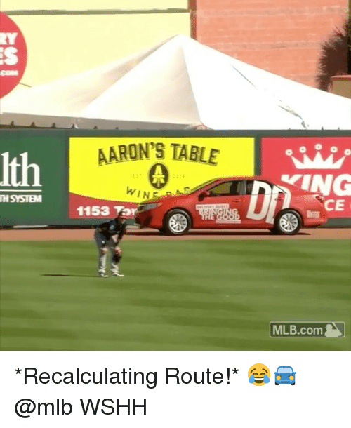 aarons: COM  AARON'S TABLE  Ith  WINE  TH SYSTEM  CE  1153 Tor    MLB.com   *Recalculating Route!* 😂🚘 @mlb WSHH