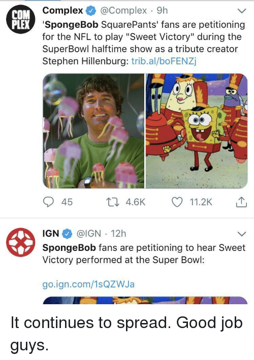 "Complex, Nfl, and SpongeBob: COM  Complex @Complex 9h  EX 'SpongeBob SquarePants' fans are petitioning  for the NFL to play ""Sweet Victory"" during the  SuperBowl halftime show as a tribute creator  Stephen Hillenburg: trib.al/boFENZj  45 th 4.6K 11.2K  IGN @IGN 12h  Victory performed at the Super Bowl:  go.ign.com/1sQZWJa It continues to spread. Good job guys."