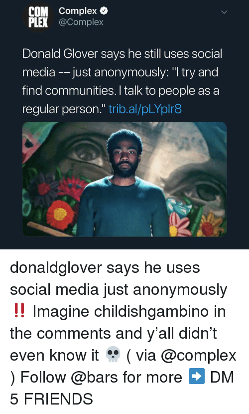 """Complex, Donald Glover, and Friends: COM Complex &  PLEX @Complex  Donald Glover says he still uses social  media -just anonymously: """"I try and  find communities. I talk to people as a  regular person."""" trib.al/pLYplr8 donaldglover says he uses social media just anonymously ‼️ Imagine childishgambino in the comments and y'all didn't even know it 💀 ( via @complex ) Follow @bars for more ➡️ DM 5 FRIENDS"""