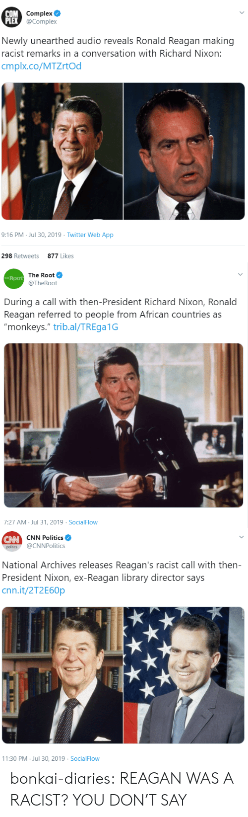 "monkeys: COM Complex  PLEX @Complex  Newly unearthed audio reveals Ronald Reagan making  racist remarks in a conversation with Richard Nixon:  cmplx.co/MTZrtOd  9:16 PM Jul 30, 2019 Twitter Web App  298 Retweets  877 Likes   The Root  THE ROOT  @TheRoot  During a call with then-President Richard Nixon, Ronald  Reagan referred to people from African countries as  ""monkeys."" trib.al/TREga1G  7:27 AM Jul 31, 2019 SocialFlow   CW CNN Politics  @CNNPolitics  poltics  National Archives releases Reagan's racist call with then-  President Nixon, ex-Reagan library director says  cnn.it/2T2E60P  11:30 PM Jul 30, 2019 SocialFlow bonkai-diaries:  REAGAN WAS A RACIST? YOU DON'T SAY"