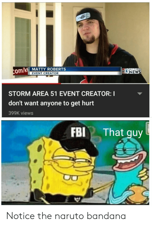 roberts: com/kt MATTY ROBERTS  EVENT CREATOR  ACTION  93NEWS  HD  STORM AREA 51 EVENT CREATOR: I  don't want anyone to get hurt  399K views  FBI That guy Notice the naruto bandana