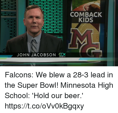 Beer, Football, and Nfl: COMBACK  KIDS  JOHN JACOBSON GY  SPORTS Falcons: We blew a 28-3 lead in the Super Bowl!  Minnesota High School: 'Hold our beer.' https://t.co/oVv0kBgqxy