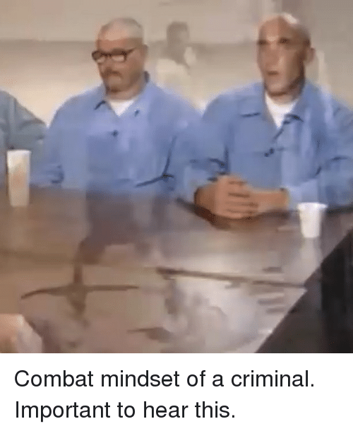 Memes, 🤖, and Criminal: Combat mindset of a criminal. Important to hear this.