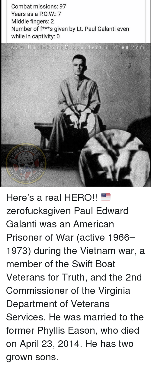 Memes, American, and Vietnam: Combat missions: 97  Years as a PO.W: 7  Middle fingers: 2  Number of f***s given by Lt. Paul Galanti even  while in captivity: 0 Here's a real HERO!! 🇺🇸 zerofucksgiven Paul Edward Galanti was an American Prisoner of War (active 1966–1973) during the Vietnam war, a member of the Swift Boat Veterans for Truth, and the 2nd Commissioner of the Virginia Department of Veterans Services. He was married to the former Phyllis Eason, who died on April 23, 2014. He has two grown sons.
