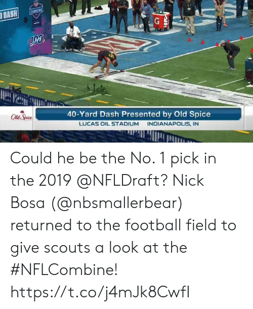 Football, Memes, and Indianapolis: COMBINE  40-Yard Dash Presented by Old Spice  LUCAS OIL STADIUM INDIANAPOLIS, IN  Old Spice Could he be the No. 1 pick in the 2019 @NFLDraft?  Nick Bosa (@nbsmallerbear) returned to the football field to give scouts a look at the #NFLCombine! https://t.co/j4mJk8CwfI