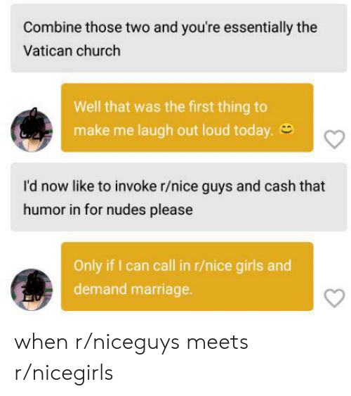 Church, Girls, and Marriage: Combine those two and you're essentially the  Vatican church  Well that was the first thing to  make me laugh out loud today.  I'd now like to invoke r/nice guys and cash that  humor in for nudes please  Only if I can call in r/nice girls and  demand marriage when r/niceguys meets r/nicegirls