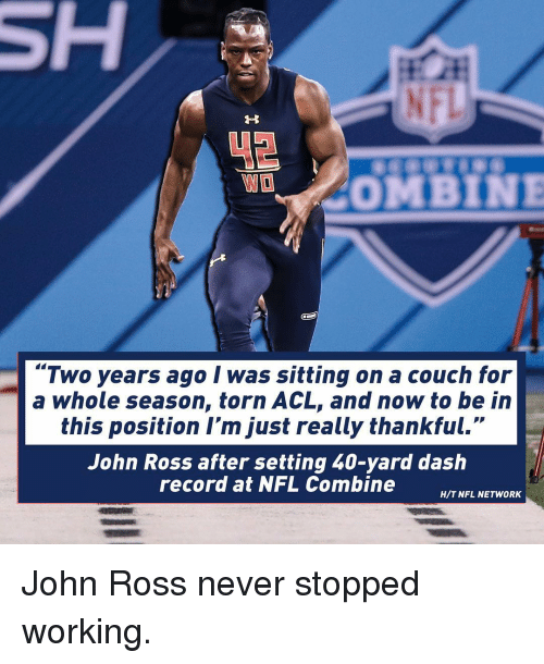 """Nfl Network: COMBINE  """"Two years ago I was sitting on a couch for  a whole season, torn ACL, and now to be in  this position I'm just really thankful.""""  John Ross after setting 40-yard dash  record at NFL Combine  H/T NFL NETWORK John Ross never stopped working."""