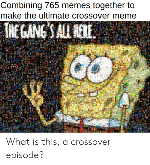 Meme, Memes, and What Is: Combining 765 memes together to  make the ultimate crossover meme  T  'S ALL NERE  NEGANG What is this, a crossover episode?