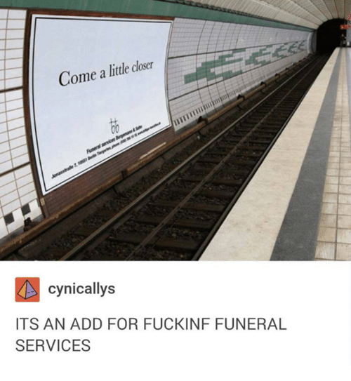 Closers: Come a little closer  cynicallys  ITS AN ADD FOR FUCKINF FUNERAL  SERVICES