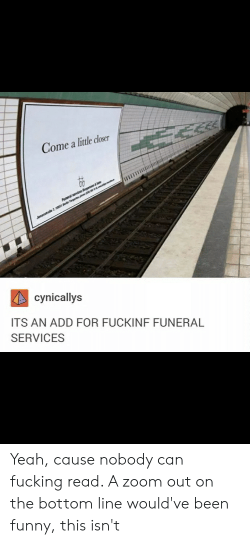Fucking, Funny, and Yeah: Come a little closer  evice &  sstrade7  cynicallys  ITS AN ADD FOR FUCKINF FUNERAL  SERVICES Yeah, cause nobody can fucking read. A zoom out on the bottom line would've been funny, this isn't