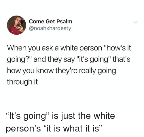 "Hows It Going: Come Get Psalm  @noahxhardesty  When you ask a white person ""how's it  going?"" and they say ""it's going"" that's  how you know they're really going  through it ""It's going"" is just the white person's ""it is what it is"""