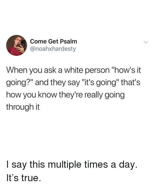 "Hows It Going: Come Get Psalm  @noahxhardesty  When you ask a white person ""how's it  going?"" and they say ""it's going"" that's  how you know they're really going  through it I say this multiple times a day. It's true."