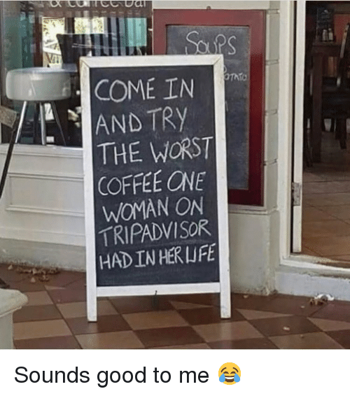 Memes, The Worst, and Coffee: COME IN  AND TRY  THE WORST  COFFEE ONE  WOMAN ON  TRIPADVISOR  HAD IN HERLIFE Sounds good to me 😂