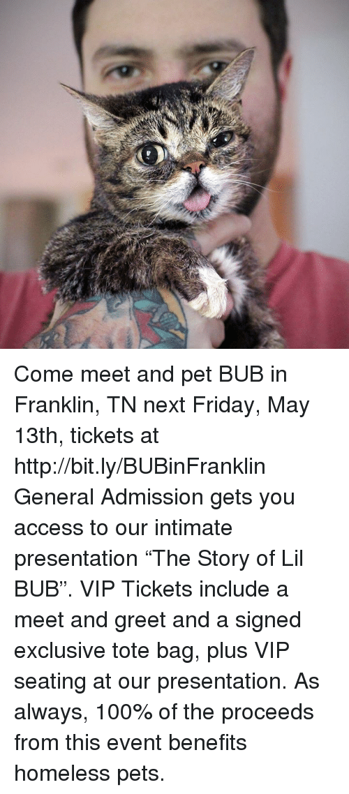"Franklinator: Come meet and pet BUB in Franklin, TN next Friday, May 13th, tickets at http://bit.ly/BUBinFranklin   General Admission gets you access to our intimate presentation ""The Story of Lil BUB"". VIP Tickets include a meet and greet and a signed exclusive tote bag, plus VIP seating at our presentation. As always, 100% of the proceeds from this event benefits homeless pets."