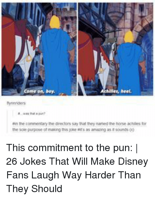 Disney, Horse, and Jokes: Come on, boy  lles, heel,  bynnnders  ein the conmentary the dinectors say that they named the horse achilies for  he sole purpose ot masning tho joke ts s aming as i sounds This commitment to the pun: | 26 Jokes That Will Make Disney Fans Laugh Way Harder Than They Should