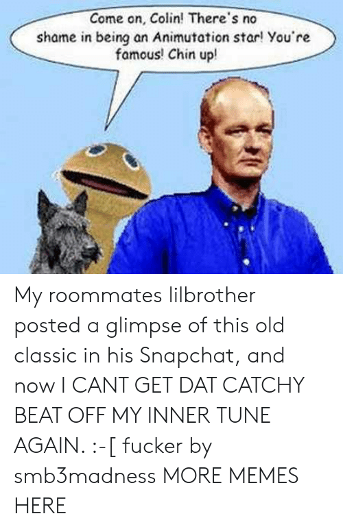 Dank, Memes, and Roommate: Come on, Colin! There's no  shame in being an Animutation star! You're  famous! Chin upl My roommates lilbrother posted a glimpse of this old classic in his Snapchat, and now I CANT GET DAT CATCHY BEAT OFF MY INNER TUNE AGAIN. :-[ fucker by smb3madness MORE MEMES HERE