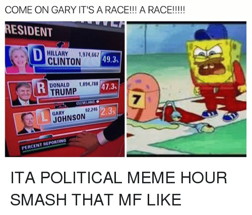 Meme, Memes, and Smashing: COME ON GARY IT'S A RACE!!! A RACE!!!!!  MESIDENT  N HILLARY 1,914,661  49.3  CLINTON  DONALD 1,894,188  D 47.3  TRUMP  CLEVELAND  92,246  2.3  JOHNSON  PERCENT REPORTING ITA POLITICAL MEME HOUR SMASH THAT MF LIKE