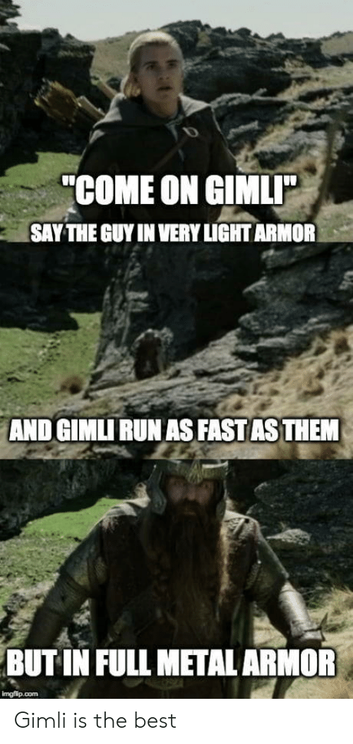 "Run, Best, and Metal: ""COME ON GIMLI  SAY THE GUY IN VERY LIGHT ARMOR  AND GIMLI RUN AS FAST AS THEM  BUT IN FULL METAL ARMOR  imgflip.com Gimli is the best"