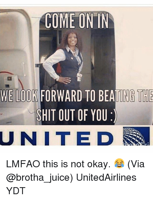 This Is Not Okay: COME ON IN  WE LOOK FORWARD TO BEATING THE  SHIT OUT OF YOU  UNITED LMFAO this is not okay. 😂 (Via @brotha_juice) UnitedAirlines YDT