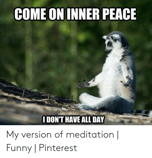 Funny Stress Memes: COME ON INNER PEACE  IDONT HAVE ALL DAY  quickmemecom My version of meditation | Funny | Pinterest
