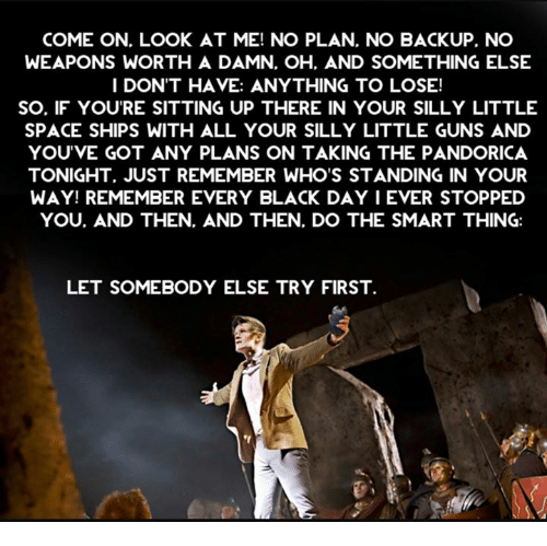 Guns, Memes, and Black: COME ON. LOOK AT ME! NO PLAN, NO BACKUP, NO  WEAPONS WORTH A DAMN. OH. AND SOMETHING ELSE  I DON'T HAVE: ANYTHING TO LOSE!  SO. IF YOU'RE SITTING UP THERE IN YOUR SILLY LITTLE  SPACE SHIPS WITH ALL YOUR SILLY LITTLE GUNS AND  YOU'VE GOT ANY PLANS ON TAKING THE PANDORICA  TONIGHT, JUST REMEMBER WHO'S STANDING IN YOUR  WAY! REMEMBER EVERY BLACK DAY I EVER STOPPED  YOU. AND THEN, AND THEN, DO THE SMART THING:  LET SOMEBODY ELSE TRY FIRST.