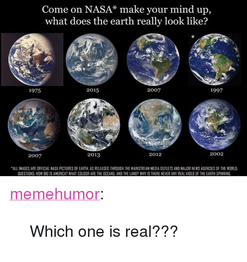 """America, Nasa, and News: Come on NASA* make your mind up,  what does the earth really look like?  1975  2015  2007  1997  2007  2013  2012  2002  ALL IMAGES ARE OFFICIAL NASA PICTURES OF EARTH, AS RELEASED THROUGH THE MAINSTREAM MEDIA OUTLETS AND MAJOR NEWS AGENCIES OF THE WORLD  QUESTIONS: HOW BIG IS AMERICA? WHAT COLOUR ARE THE OCEANS, AND THE LAND? WHY IS THERE NEVER ANY REAL VIDEO OF THE EARTH SPINNING <p><a href=""""http://memehumor.net/post/165610958018/which-one-is-real"""" class=""""tumblr_blog"""">memehumor</a>:</p>  <blockquote><p>Which one is real???</p></blockquote>"""