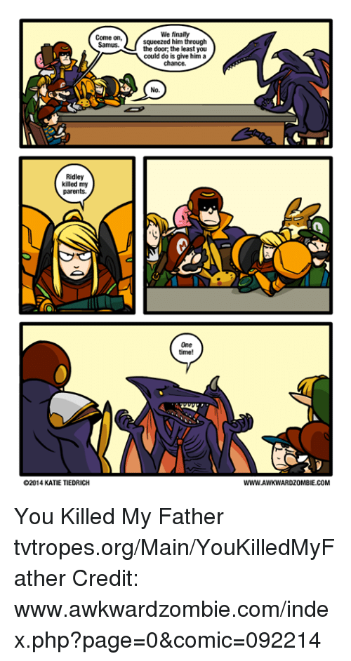 Memes, Maine, and 🤖: Come on,  Samus.  Ridley  killed my  parents.  O2014 KATIE TIEDRICH  We finally  squeezed him through  the door, the least you  could do is give him a  chance.  No.  One  time!  WWW.AWKWARDZOMBIE.COM You Killed My Father tvtropes.org/Main/YouKilledMyFather Credit: www.awkwardzombie.com/index.php?page=0&comic=092214