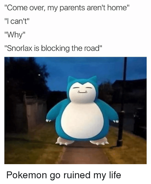 """Come Over, Life, and Parents: """"Come over, my parents aren't home""""  I can't  Why  """"Snorlax is blocking the road"""" Pokemon go ruined my life"""