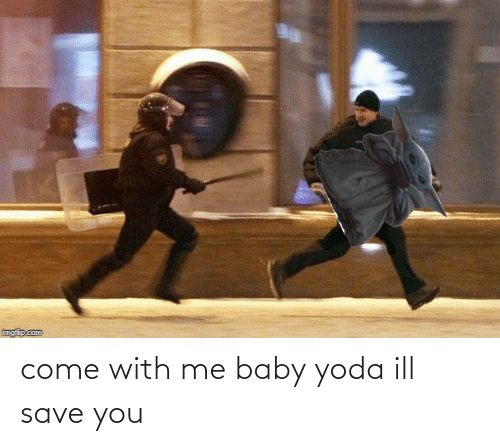 Me Baby: come with me baby yoda ill save you