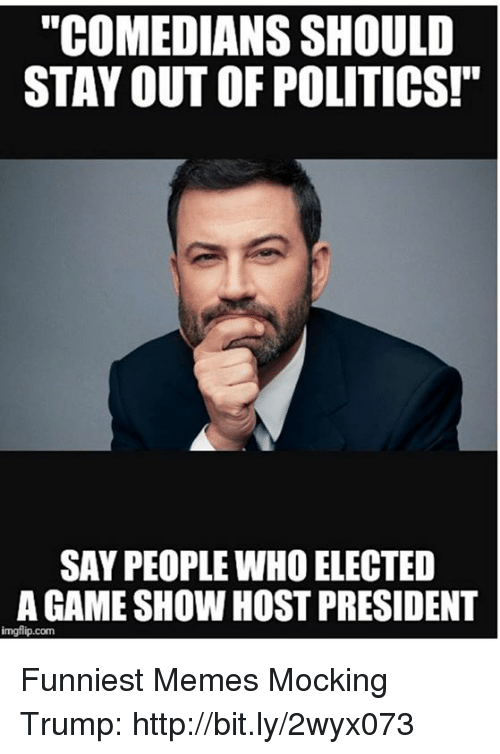 """Memes, Politics, and Game: """"COMEDIANS SHOULD  STAY OUT OF POLITICS!""""  SAY PEOPLE WHO ELECTED  A GAME SHOW HOST PRESIDENT  imgflip.com Funniest Memes Mocking Trump: http://bit.ly/2wyx073"""