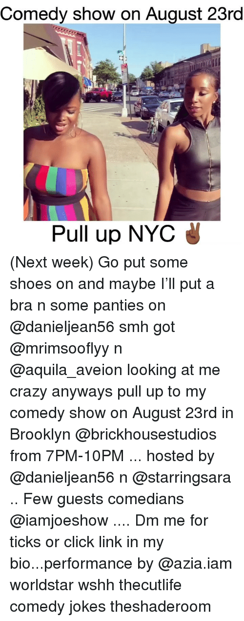 Click, Crazy, and Memes: Comedy show on Auqust 23rd  Pull up NYC (Next week) Go put some shoes on and maybe I'll put a bra n some panties on @danieljean56 smh got @mrimsooflyy n @aquila_aveion looking at me crazy anyways pull up to my comedy show on August 23rd in Brooklyn @brickhousestudios from 7PM-10PM ... hosted by @danieljean56 n @starringsara .. Few guests comedians @iamjoeshow .... Dm me for ticks or click link in my bio...performance by @azia.iam worldstar wshh thecutlife comedy jokes theshaderoom