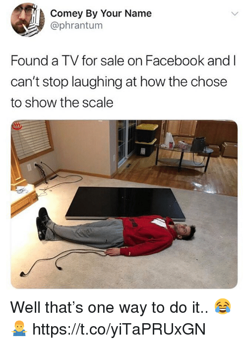 Facebook, How, and One: Comey By Your Name  @phrantum  Found a TV for sale on Facebook and I  can't stop laughing at how the chose  to show the scale Well that's one way to do it.. 😂🤷‍♂️ https://t.co/yiTaPRUxGN