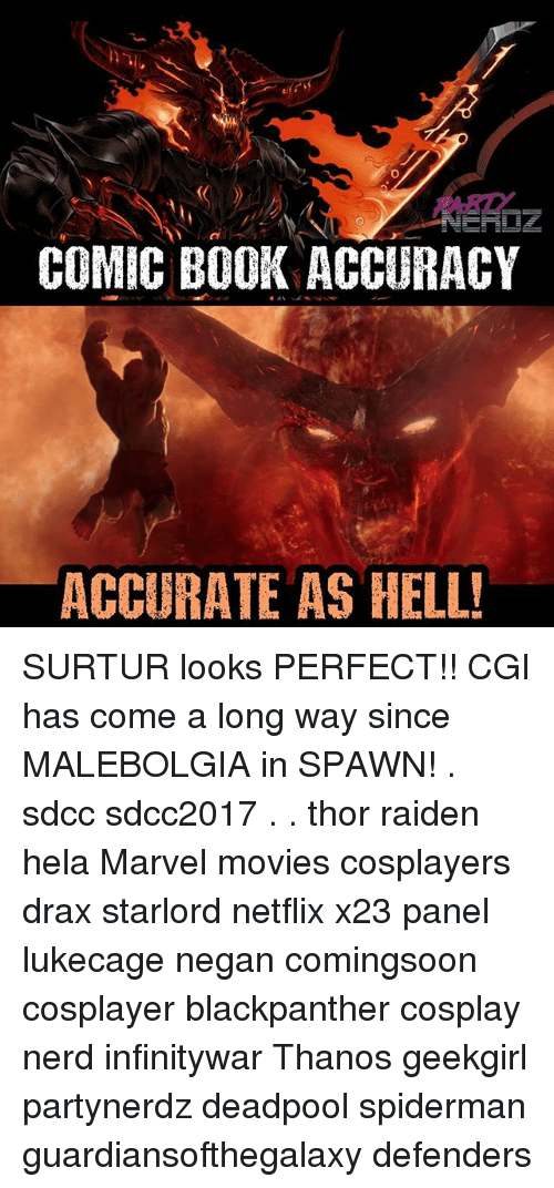 Books, Memes, and Movies: COMIC BOOK ACCURACY  ACCURATE AS HELL SURTUR looks PERFECT!! CGI has come a long way since MALEBOLGIA in SPAWN! . sdcc sdcc2017 . . thor raiden hela Marvel movies cosplayers drax starlord netflix x23 panel lukecage negan comingsoon cosplayer blackpanther cosplay nerd infinitywar Thanos geekgirl partynerdz deadpool spiderman guardiansofthegalaxy defenders