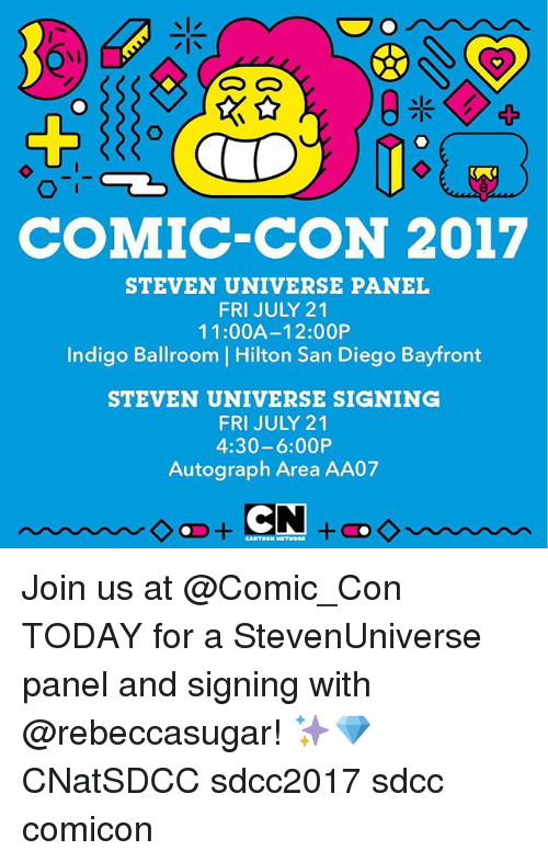 autographed: COMIC-CON 2017  STEVEN UNIVERSE PANEL  FRI JULY 21  11:00A-12:00P  Indigo Ballroom | Hilton San Diego Bayfront  Indigo Ballroom Hilton San Diego Bayfront  STEVEN UNIVERSE SIGNING  FRI JULY 21  4:30-6:00P  Autograph Area AA07 Join us at @Comic_Con TODAY for a StevenUniverse panel and signing with @rebeccasugar! ✨💎 CNatSDCC sdcc2017 sdcc comicon