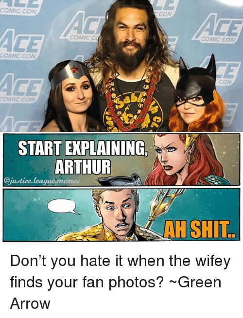 Arthur, Memes, and Shit: COMIC CON  CON  CE  COMIC C  COMIC CON  COMIC CON  CON  COMIC CON  L)  START EXPLAINING  ARTHUR  @justice.league memes  AH SHIT Don't you hate it when the wifey finds your fan photos? ~Green Arrow