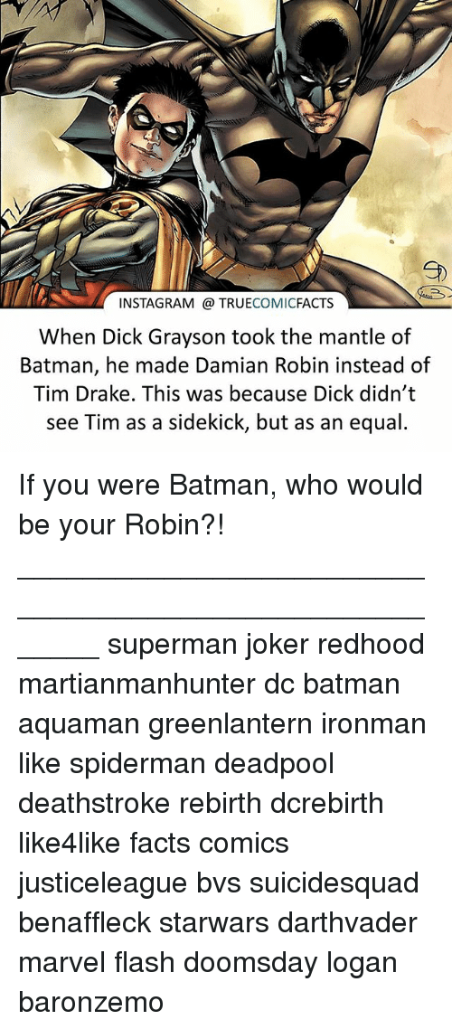 Batman, Drake, and Facts: COMIC  FACTS  When Dick Grayson took the mantle of  Batman, he made Damian Robin instead of  Tim Drake. This was because Dick didn't  see Tim as a sidekick, but as an equal. If you were Batman, who would be your Robin?! ⠀_______________________________________________________ superman joker redhood martianmanhunter dc batman aquaman greenlantern ironman like spiderman deadpool deathstroke rebirth dcrebirth like4like facts comics justiceleague bvs suicidesquad benaffleck starwars darthvader marvel flash doomsday logan baronzemo
