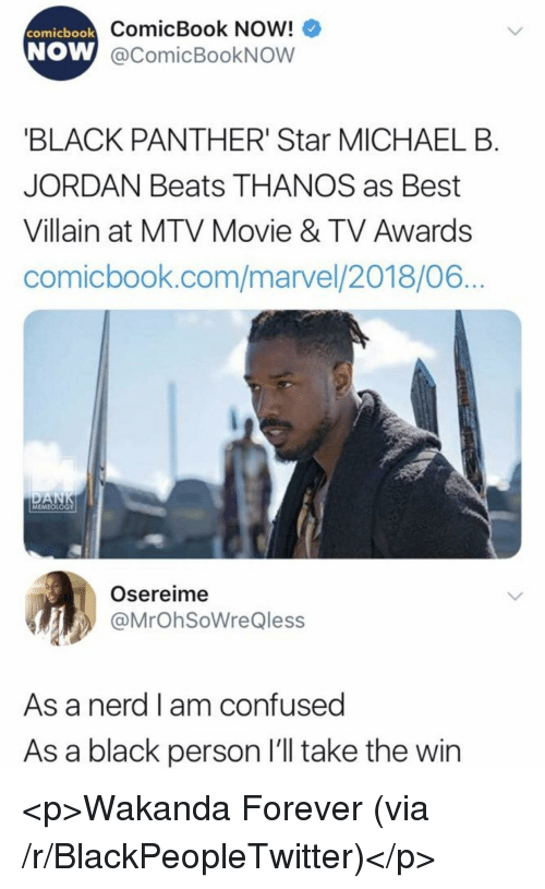 Blackpeopletwitter, Confused, and Michael B. Jordan: ComicBook Now!  W @comicBookNOW  comicbook  NOW  BLACK PANTHER' Star MICHAEL B  JORDAN Beats THANOS as Best  Villain at MTV Movie & TV Awards  comicbook.com/marvel/2018/06  MEMEOLOGY  Osereime  @MrOhSoWreQless  As a nerd l am confused  As a black person l'll take the win <p>Wakanda Forever (via /r/BlackPeopleTwitter)</p>